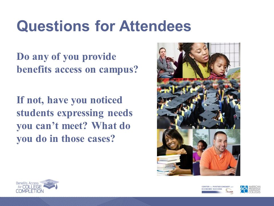 Questions for Attendees Do any of you provide benefits access on campus.