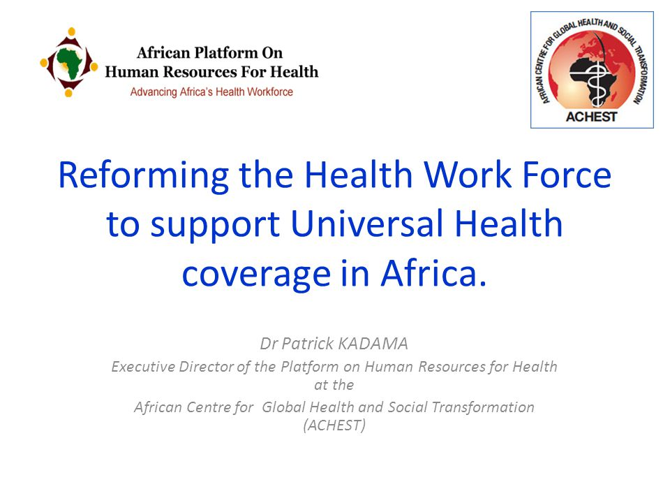 Reforming the Health Work Force to support Universal Health coverage in Africa. Dr Patrick KADAMA Executive Director of the Platform on Human Resource