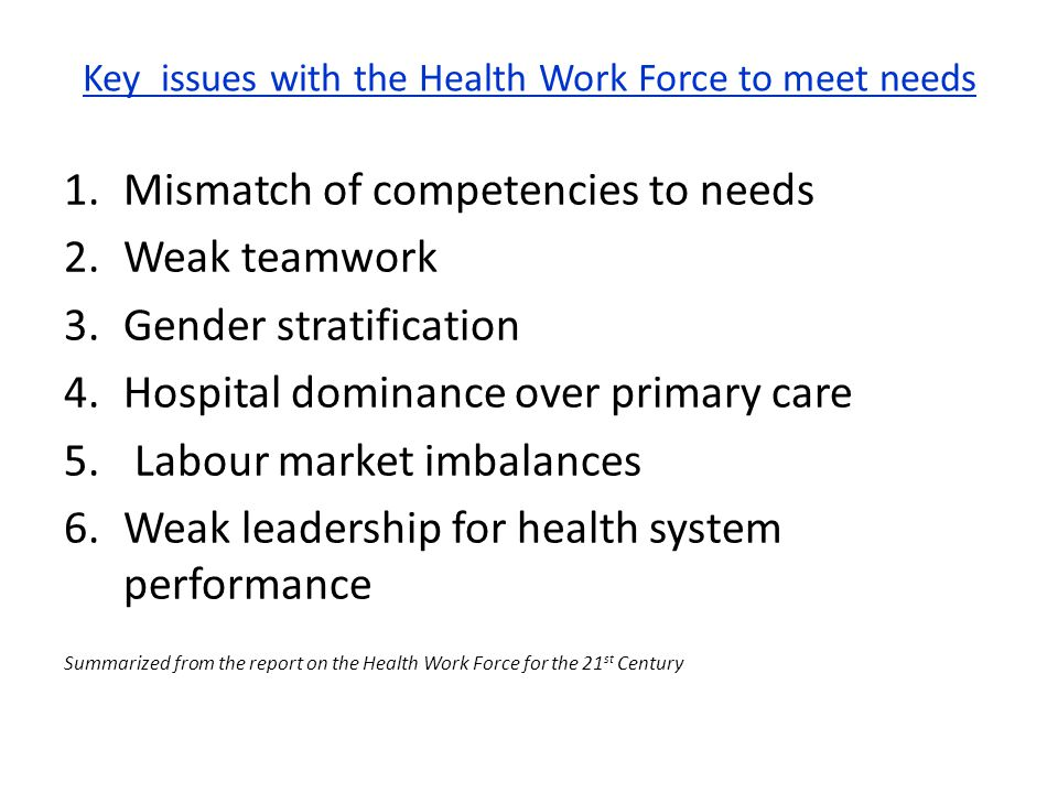 Key issues with the Health Work Force to meet needs 1.Mismatch of competencies to needs 2.Weak teamwork 3.Gender stratification 4.Hospital dominance o
