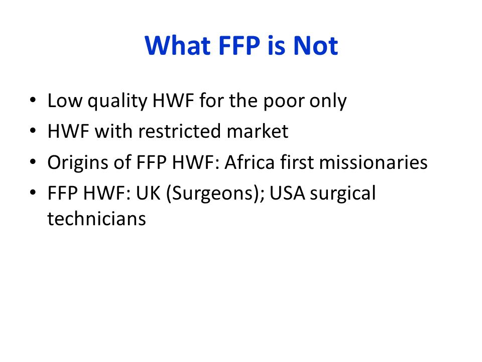 What FFP is Not Low quality HWF for the poor only HWF with restricted market Origins of FFP HWF: Africa first missionaries FFP HWF: UK (Surgeons); USA