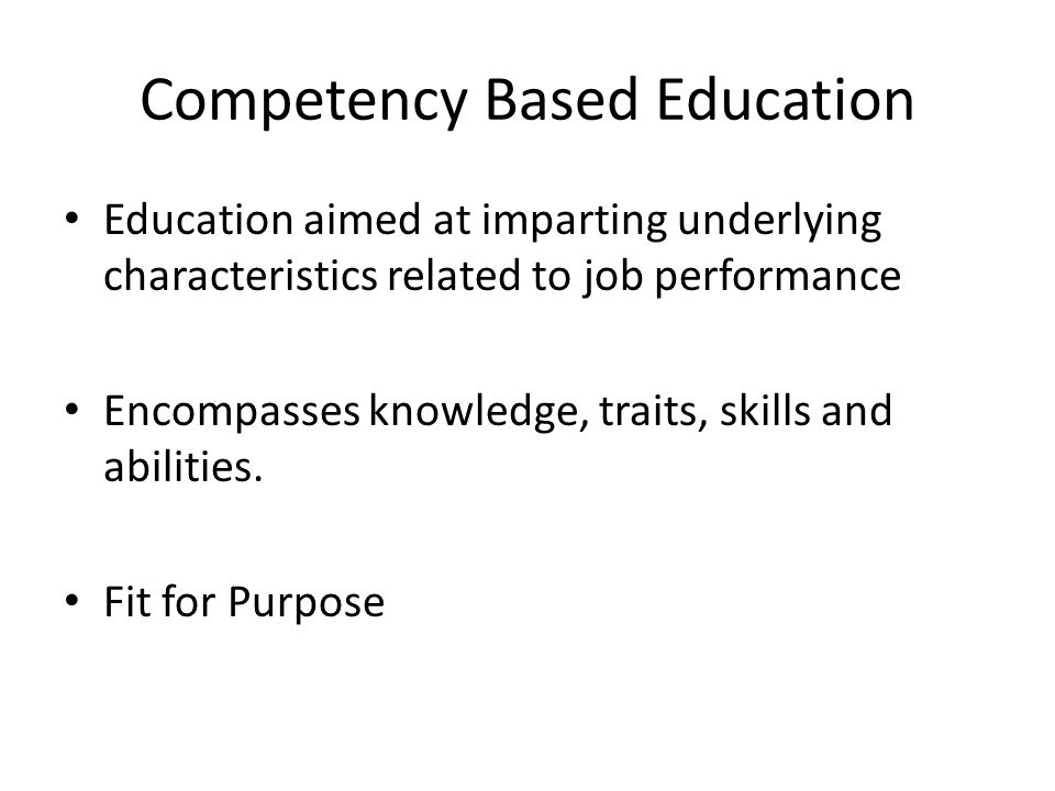 Competency Based Education Education aimed at imparting underlying characteristics related to job performance Encompasses knowledge, traits, skills an