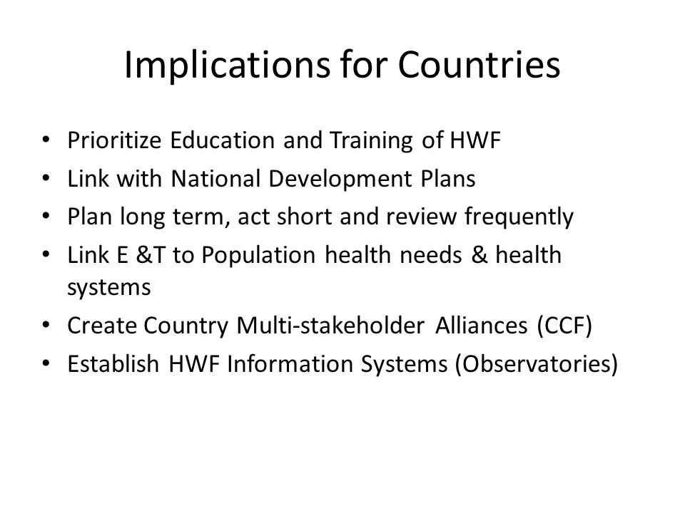 Implications for Countries Prioritize Education and Training of HWF Link with National Development Plans Plan long term, act short and review frequent