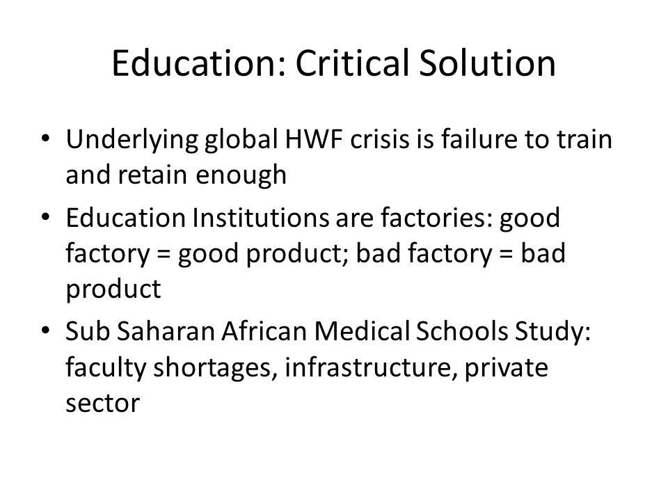 Education: Critical Solution Underlying global HWF crisis is failure to train and retain enough Education Institutions are factories: good factory = g