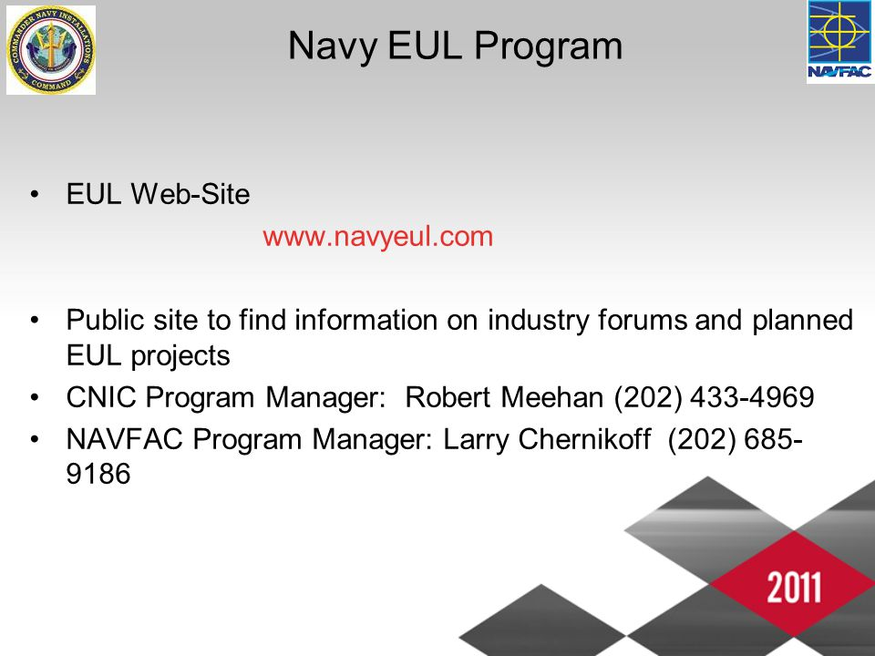 Navy EUL Program EUL Web-Site www.navyeul.com Public site to find information on industry forums and planned EUL projects CNIC Program Manager: Robert Meehan (202) 433-4969 NAVFAC Program Manager: Larry Chernikoff (202) 685- 9186