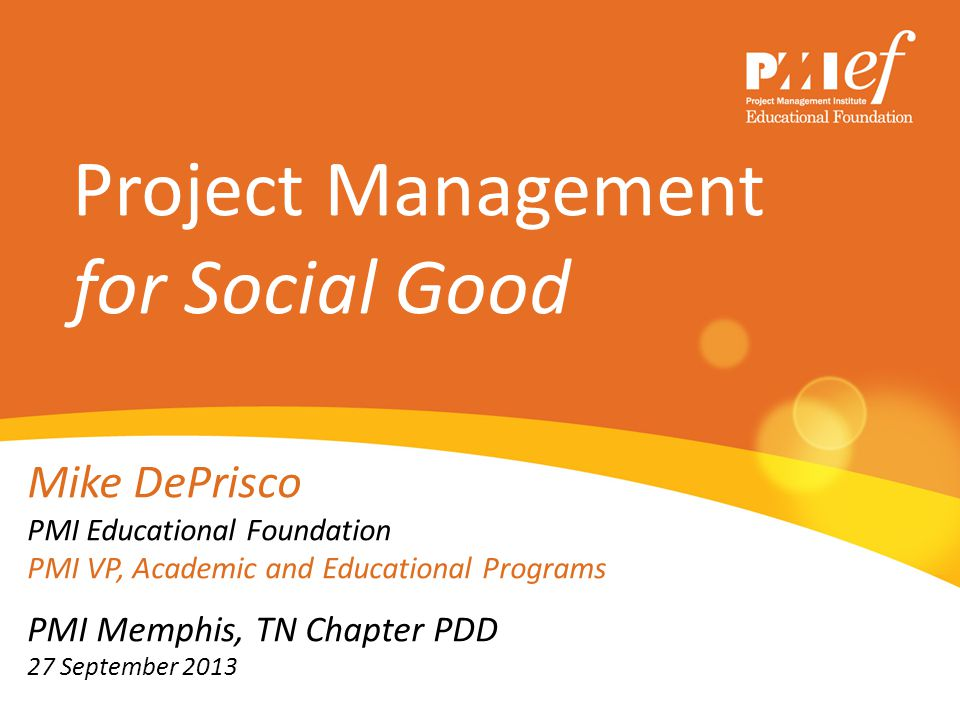 Project Management for Social Good Mike DePrisco PMI Educational Foundation PMI VP, Academic and Educational Programs PMI Memphis, TN Chapter PDD 27 S
