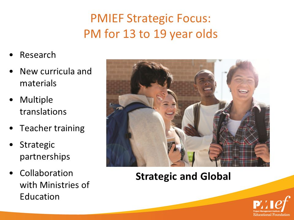 PMIEF Strategic Focus: PM for 13 to 19 year olds Research New curricula and materials Multiple translations Teacher training Strategic partnerships Co