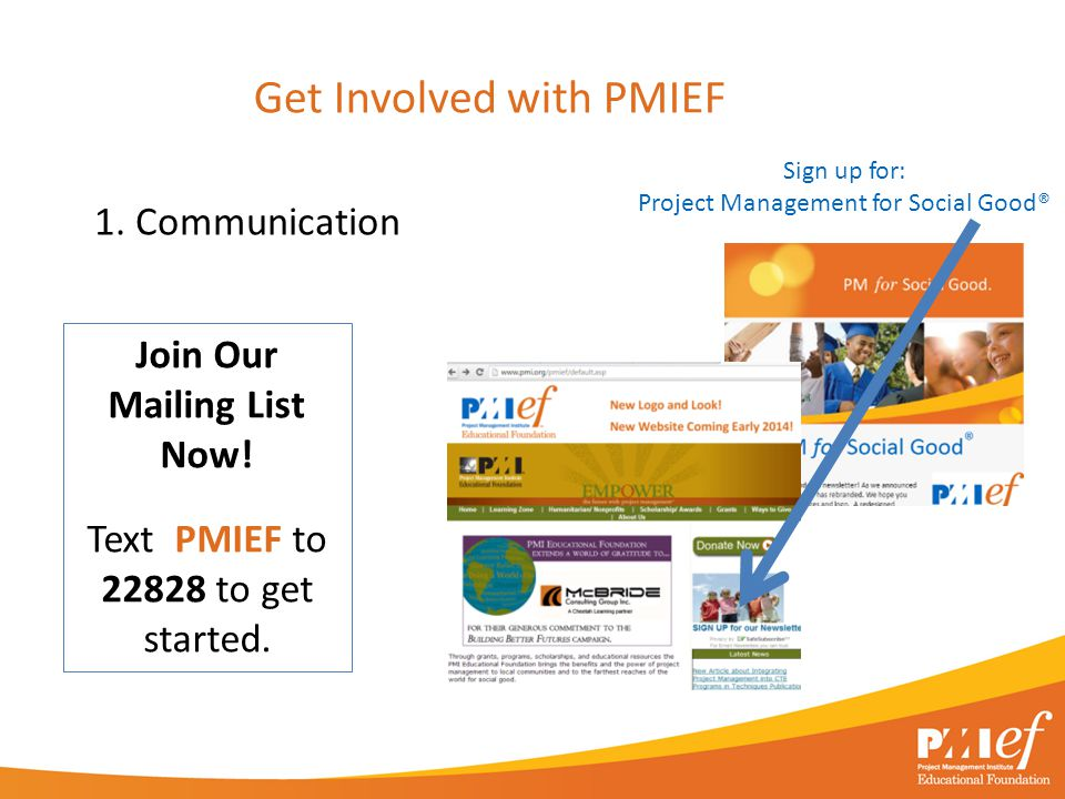 1. Communication Get Involved with PMIEF Sign up for: Project Management for Social Good® Join Our Mailing List Now! Text PMIEF to 22828 to get starte