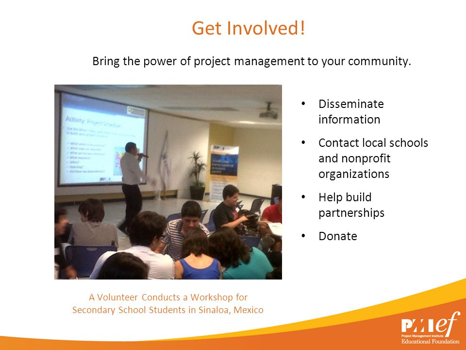 Get Involved! Bring the power of project management to your community. Disseminate information Contact local schools and nonprofit organizations Help