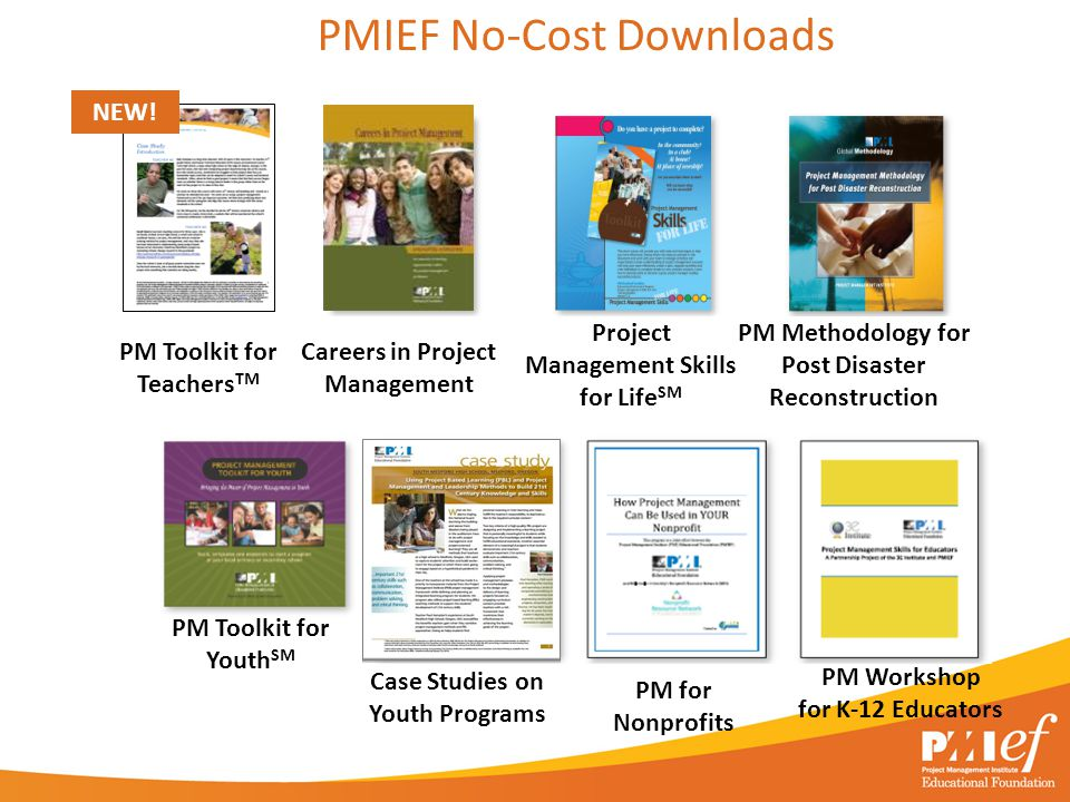 PMIEF No-Cost Downloads Careers in Project Management Project Management Skills for Life SM PM Methodology for Post Disaster Reconstruction PM for Nonprofits PM Workshop for K-12 Educators PM Toolkit for Youth SM Case Studies on Youth Programs PM Toolkit for Teachers TM NEW!