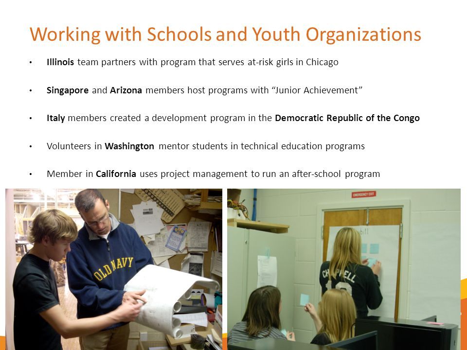 Working with Schools and Youth Organizations Illinois team partners with program that serves at-risk girls in Chicago Singapore and Arizona members host programs with Junior Achievement Italy members created a development program in the Democratic Republic of the Congo Volunteers in Washington mentor students in technical education programs Member in California uses project management to run an after-school program