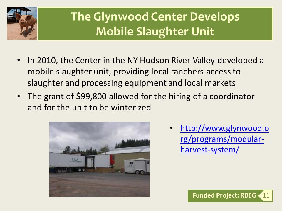 In 2010, the Center in the NY Hudson River Valley developed a mobile slaughter unit, providing local ranchers access to slaughter and processing equipment and local markets The grant of $99,800 allowed for the hiring of a coordinator and for the unit to be winterized Funded Project: RBEG 11 The Glynwood Center Develops Mobile Slaughter Unit http://www.glynwood.o rg/programs/modular- harvest-system/ http://www.glynwood.o rg/programs/modular- harvest-system/