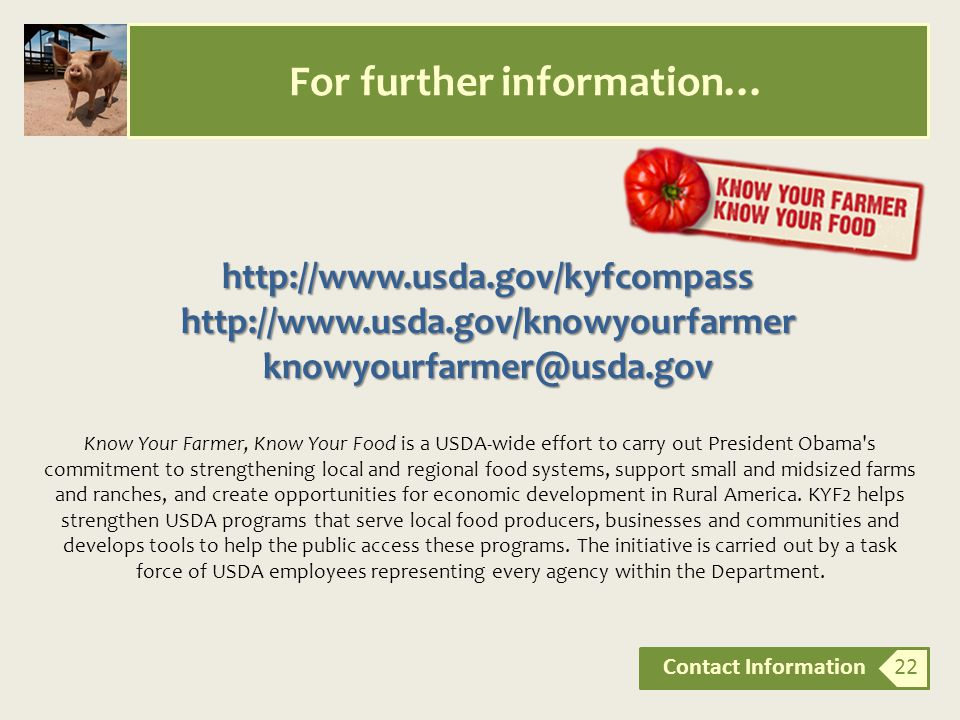 For further information… Contact Information 22 http://www.usda.gov/kyfcompasshttp://www.usda.gov/knowyourfarmerknowyourfarmer@usda.gov Know Your Farmer, Know Your Food is a USDA-wide effort to carry out President Obama s commitment to strengthening local and regional food systems, support small and midsized farms and ranches, and create opportunities for economic development in Rural America.