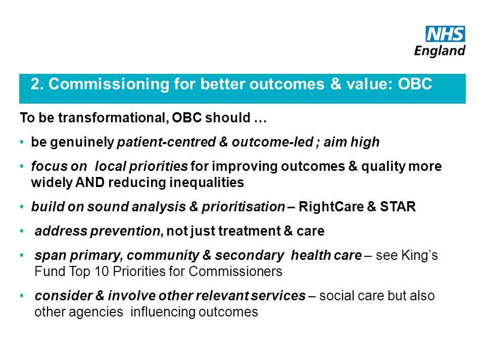 2. Commissioning for better outcomes & value: OBC To be transformational, OBC should … be genuinely patient-centred & outcome-led ; aim high focus on