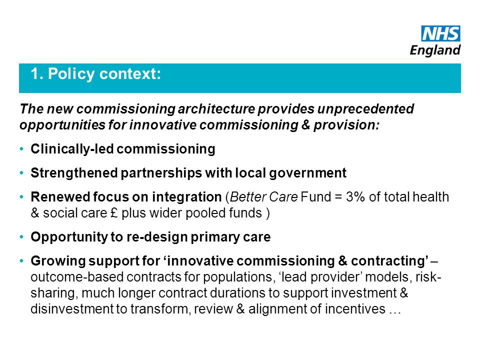 1. Policy context: The new commissioning architecture provides unprecedented opportunities for innovative commissioning & provision: Clinically-led co