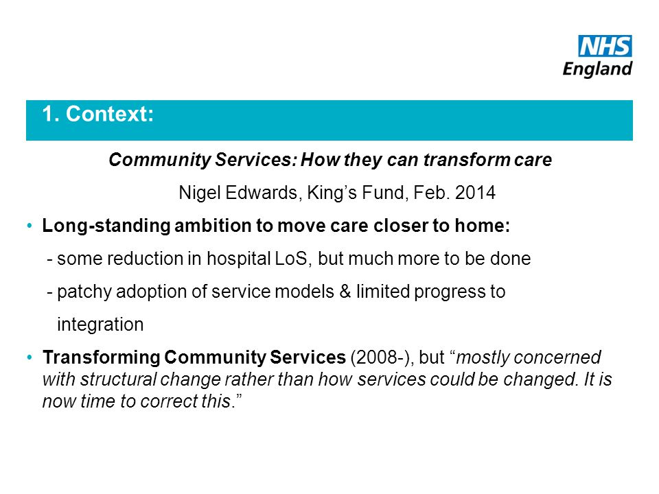 1. Context: Community Services: How they can transform care Nigel Edwards, King's Fund, Feb.