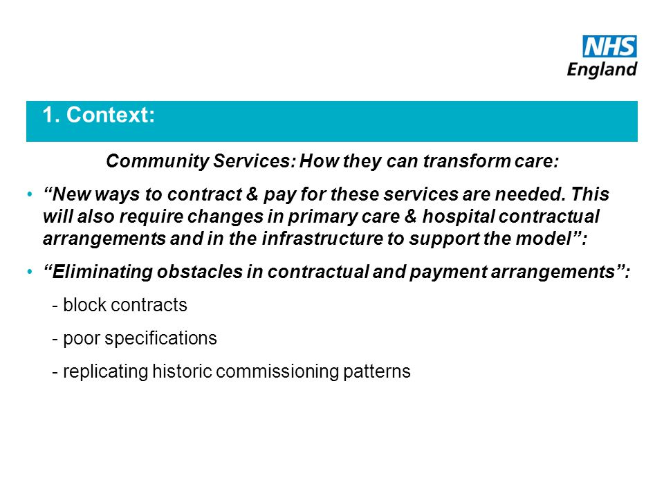 "1. Context: Community Services: How they can transform care: ""New ways to contract & pay for these services are needed. This will also require changes"