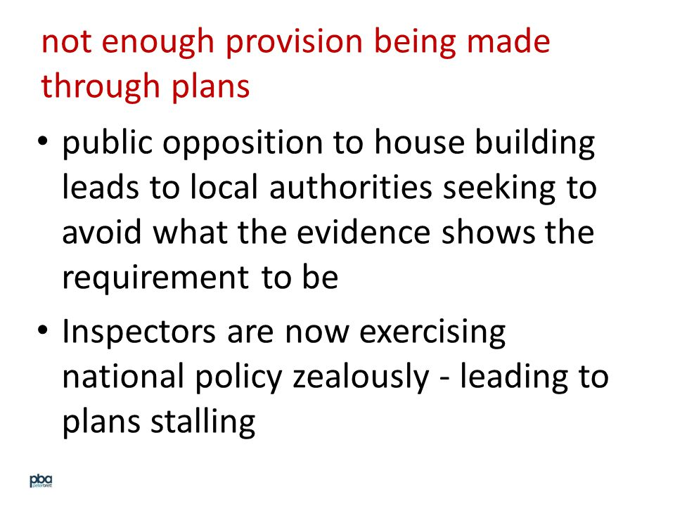 not enough provision being made through plans public opposition to house building leads to local authorities seeking to avoid what the evidence shows the requirement to be Inspectors are now exercising national policy zealously - leading to plans stalling