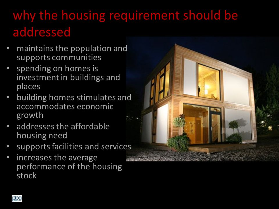 why the housing requirement should be addressed maintains the population and supports communities spending on homes is investment in buildings and places building homes stimulates and accommodates economic growth addresses the affordable housing need supports facilities and services increases the average performance of the housing stock