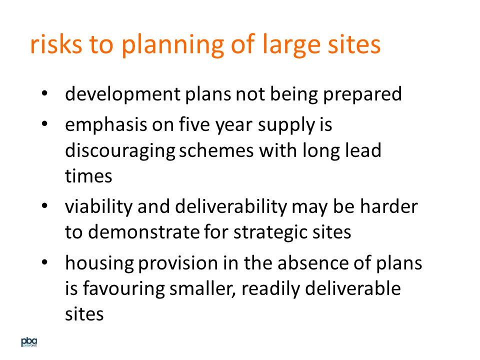 risks to planning of large sites development plans not being prepared emphasis on five year supply is discouraging schemes with long lead times viability and deliverability may be harder to demonstrate for strategic sites housing provision in the absence of plans is favouring smaller, readily deliverable sites