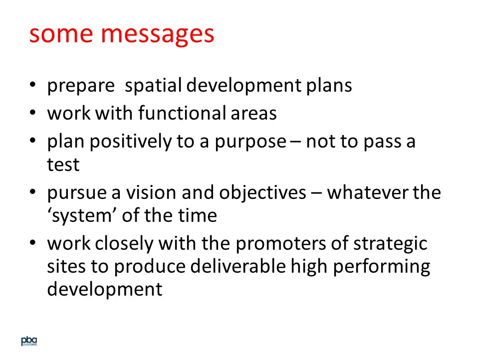 some messages prepare spatial development plans work with functional areas plan positively to a purpose – not to pass a test pursue a vision and objectives – whatever the 'system' of the time work closely with the promoters of strategic sites to produce deliverable high performing development
