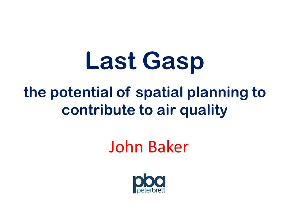 Last Gasp John Baker the potential of spatial planning to contribute to air quality
