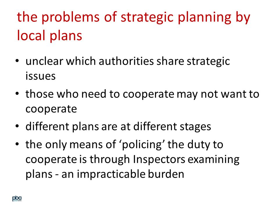 the problems of strategic planning by local plans unclear which authorities share strategic issues those who need to cooperate may not want to cooperate different plans are at different stages the only means of 'policing' the duty to cooperate is through Inspectors examining plans - an impracticable burden