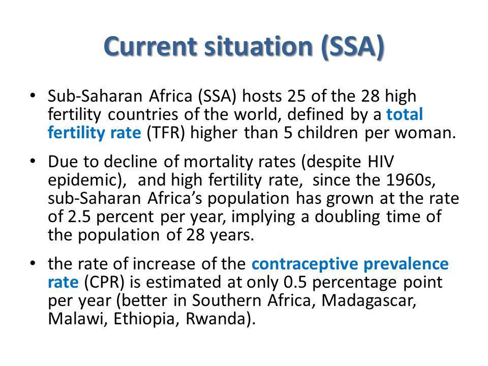 Current situation (SSA) Sub-Saharan Africa (SSA) hosts 25 of the 28 high fertility countries of the world, defined by a total fertility rate (TFR) hig