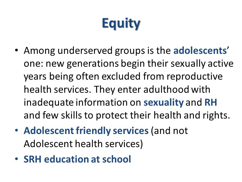 Equity Among underserved groups is the adolescents' one: new generations begin their sexually active years being often excluded from reproductive health services.