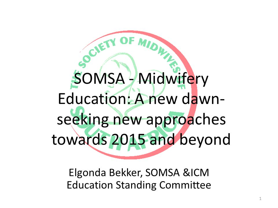 SOMSA - Midwifery Education: A new dawn- seeking new approaches towards 2015 and beyond Elgonda Bekker, SOMSA &ICM Education Standing Committee 1