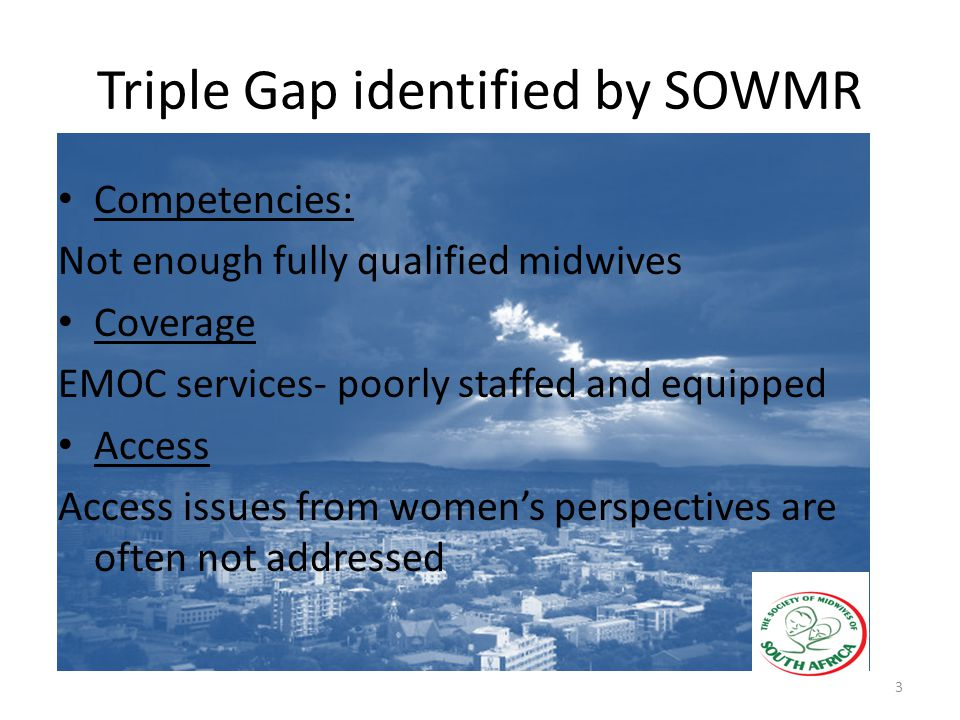 Triple Gap identified by SOWMR Competencies: Not enough fully qualified midwives Coverage EMOC services- poorly staffed and equipped Access Access issues from women's perspectives are often not addressed 3