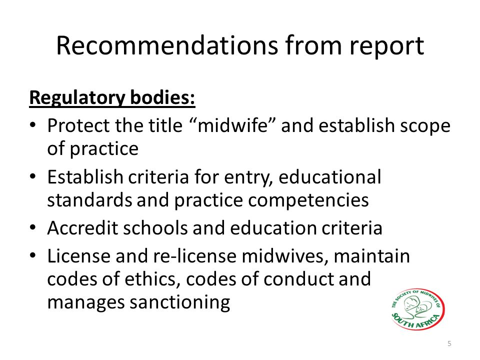 Recommendations from report Regulatory bodies: Protect the title midwife and establish scope of practice Establish criteria for entry, educational standards and practice competencies Accredit schools and education criteria License and re-license midwives, maintain codes of ethics, codes of conduct and manages sanctioning 5