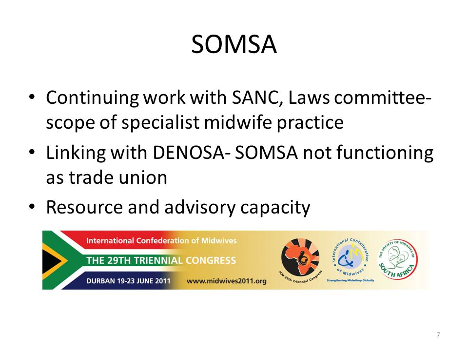 SOMSA Continuing work with SANC, Laws committee- scope of specialist midwife practice Linking with DENOSA- SOMSA not functioning as trade union Resource and advisory capacity 7