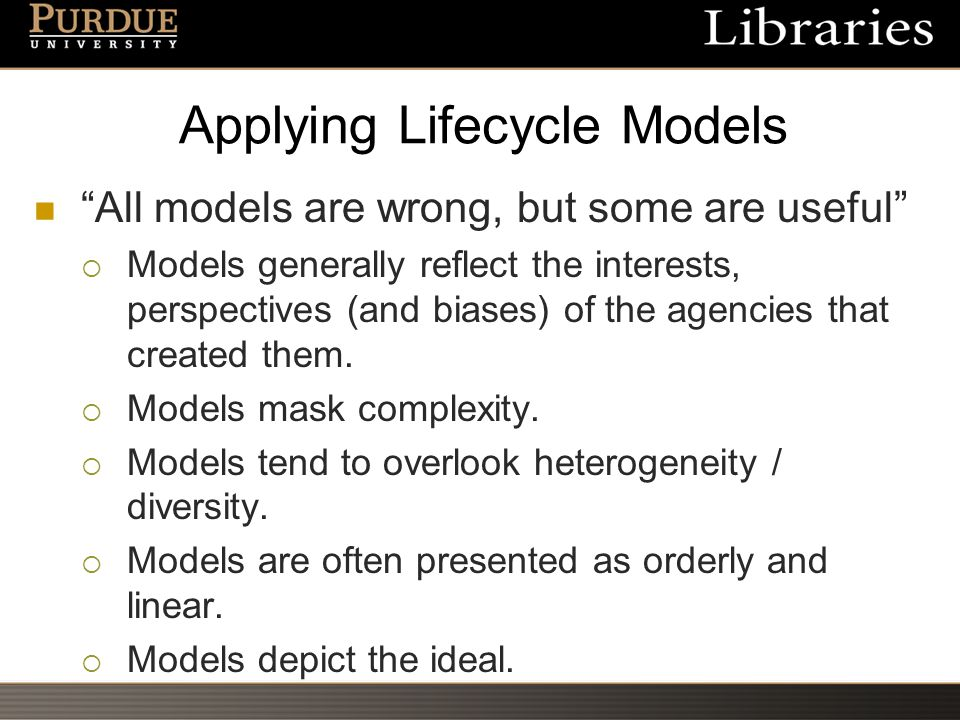Applying Lifecycle Models All models are wrong, but some are useful  Models generally reflect the interests, perspectives (and biases) of the agencies that created them.