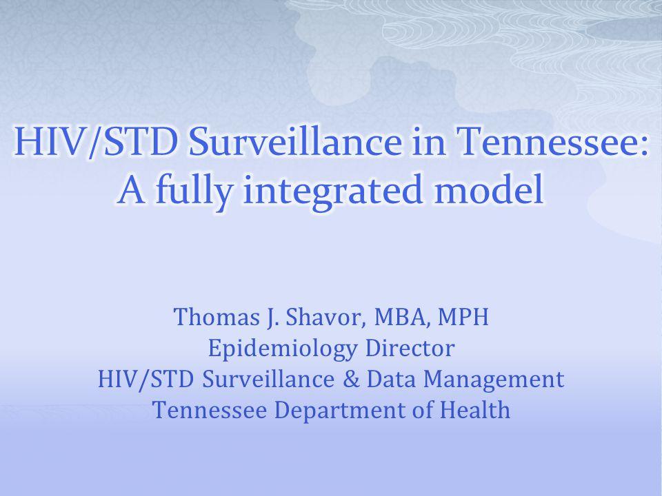 Thomas J. Shavor, MBA, MPH Epidemiology Director HIV/STD Surveillance & Data Management Tennessee Department of Health