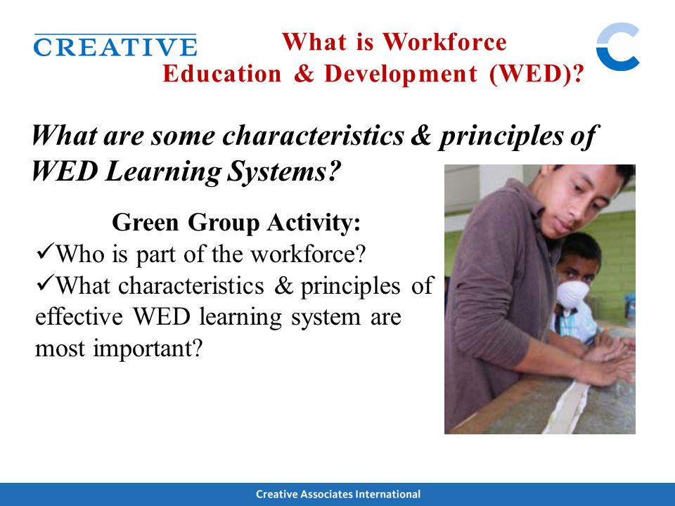 What are some characteristics & principles of WED Learning Systems? What is Workforce Education & Development (WED)? Green Group Activity: Who is part