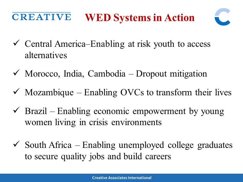 WED Systems in Action Central America–Enabling at risk youth to access alternatives Morocco, India, Cambodia – Dropout mitigation Mozambique – Enablin