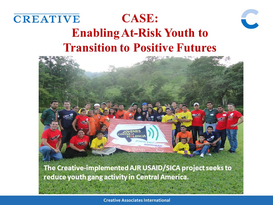 The Creative-implemented AJR USAID/SICA project seeks to reduce youth gang activity in Central America. CASE: Enabling At-Risk Youth to Transition to