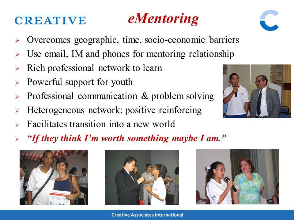  Overcomes geographic, time, socio-economic barriers  Use email, IM and phones for mentoring relationship  Rich professional network to learn  Pow