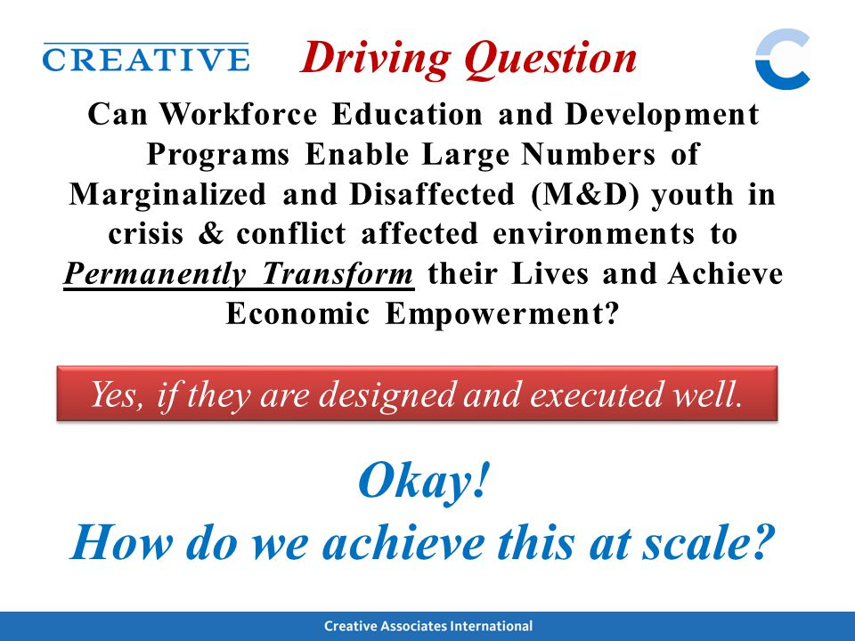 Driving Question Can Workforce Education and Development Programs Enable Large Numbers of Marginalized and Disaffected (M&D) youth in crisis & conflic