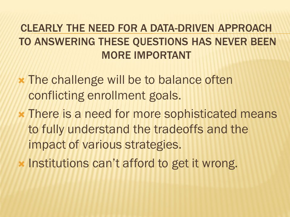 CLEARLY THE NEED FOR A DATA-DRIVEN APPROACH TO ANSWERING THESE QUESTIONS HAS NEVER BEEN MORE IMPORTANT  The challenge will be to balance often conflicting enrollment goals.