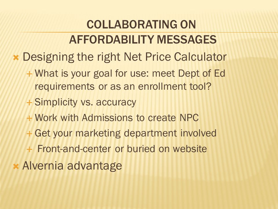 COLLABORATING ON AFFORDABILITY MESSAGES  Designing the right Net Price Calculator  What is your goal for use: meet Dept of Ed requirements or as an enrollment tool.