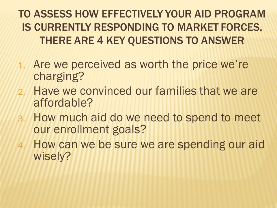 TO ASSESS HOW EFFECTIVELY YOUR AID PROGRAM IS CURRENTLY RESPONDING TO MARKET FORCES, THERE ARE 4 KEY QUESTIONS TO ANSWER 1.