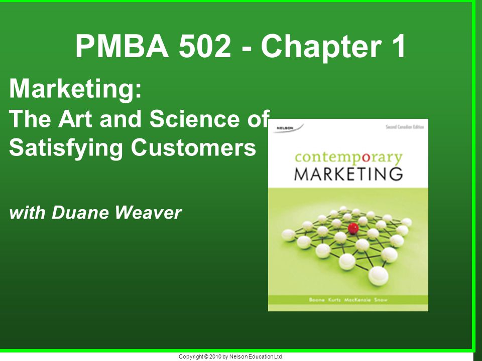 Copyright © 2010 by Nelson Education Ltd. PMBA 502 - Chapter 1 Marketing: The Art and Science of Satisfying Customers with Duane Weaver