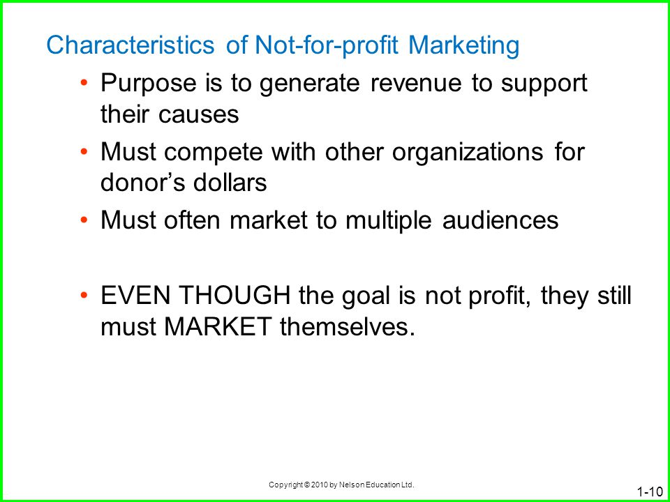 Copyright © 2010 by Nelson Education Ltd. 1-10 Characteristics of Not-for-profit Marketing Purpose is to generate revenue to support their causes Must