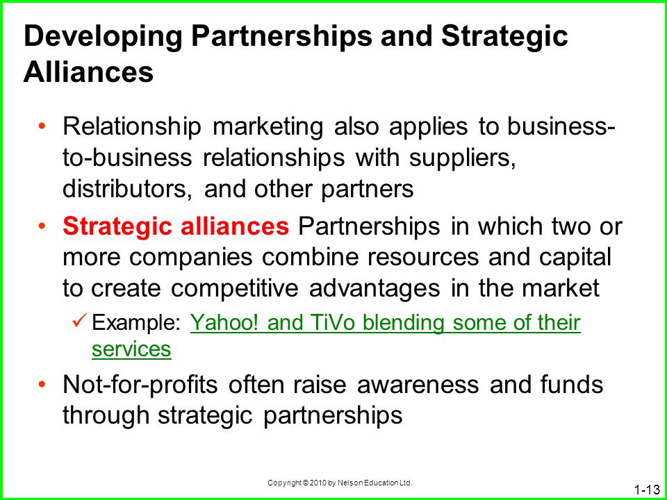 Copyright © 2010 by Nelson Education Ltd. 1-13 Developing Partnerships and Strategic Alliances Relationship marketing also applies to business- to-bus