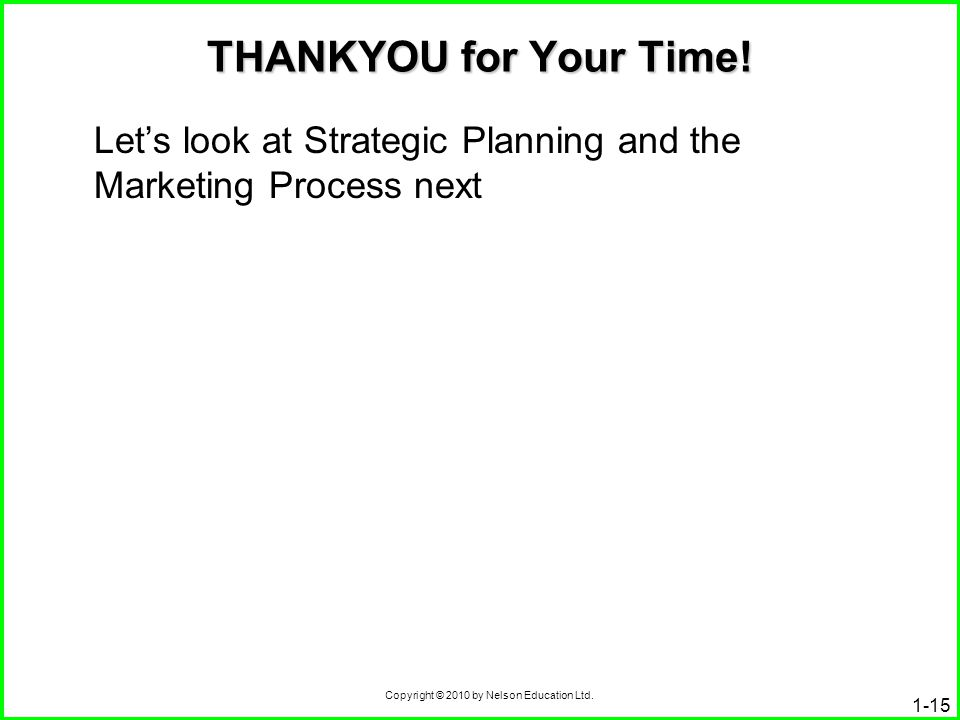 Copyright © 2010 by Nelson Education Ltd. THANKYOU for Your Time! Let's look at Strategic Planning and the Marketing Process next 1-15