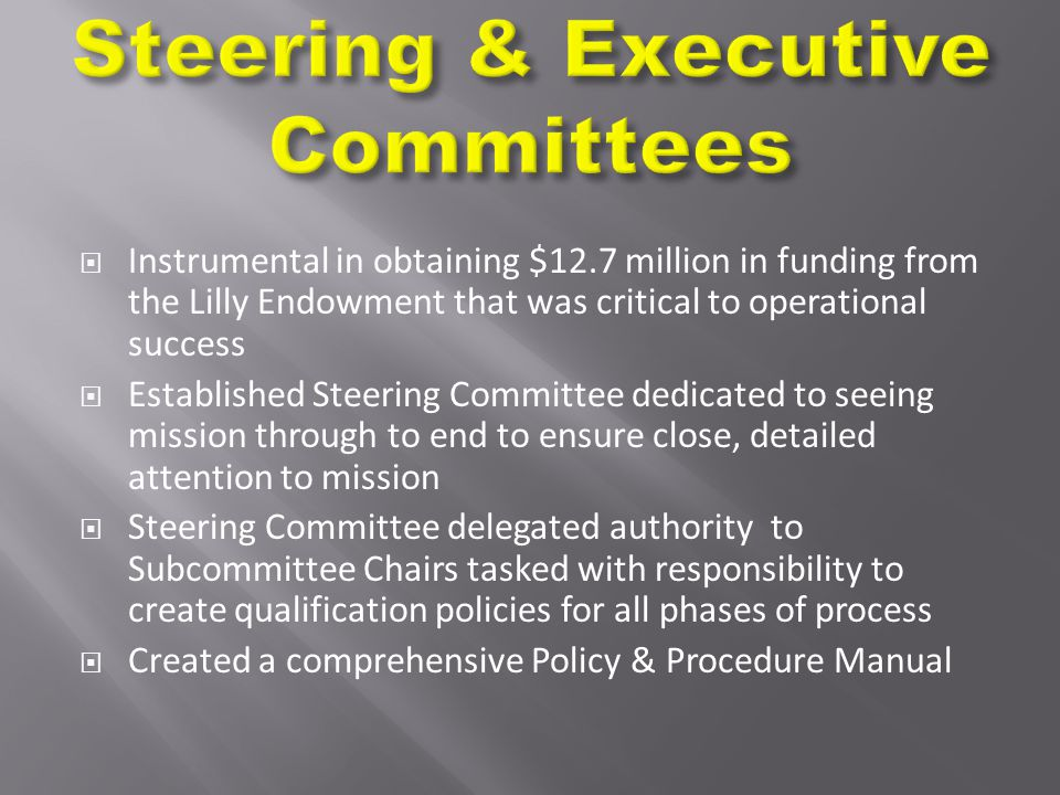  Instrumental in obtaining $12.7 million in funding from the Lilly Endowment that was critical to operational success  Established Steering Committee dedicated to seeing mission through to end to ensure close, detailed attention to mission  Steering Committee delegated authority to Subcommittee Chairs tasked with responsibility to create qualification policies for all phases of process  Created a comprehensive Policy & Procedure Manual