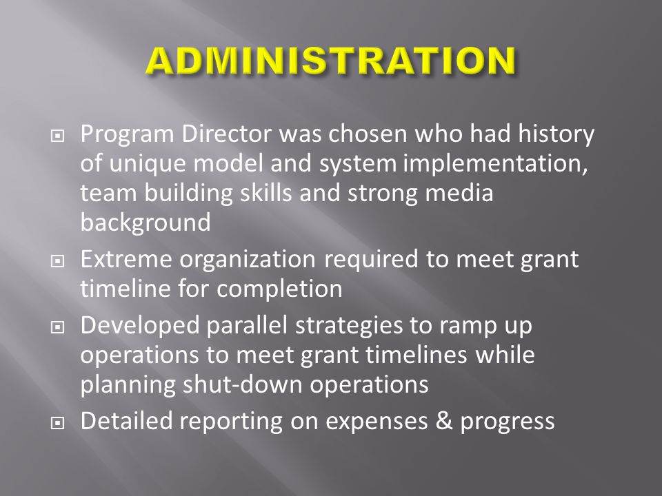 Program Director was chosen who had history of unique model and system implementation, team building skills and strong media background  Extreme organization required to meet grant timeline for completion  Developed parallel strategies to ramp up operations to meet grant timelines while planning shut-down operations  Detailed reporting on expenses & progress