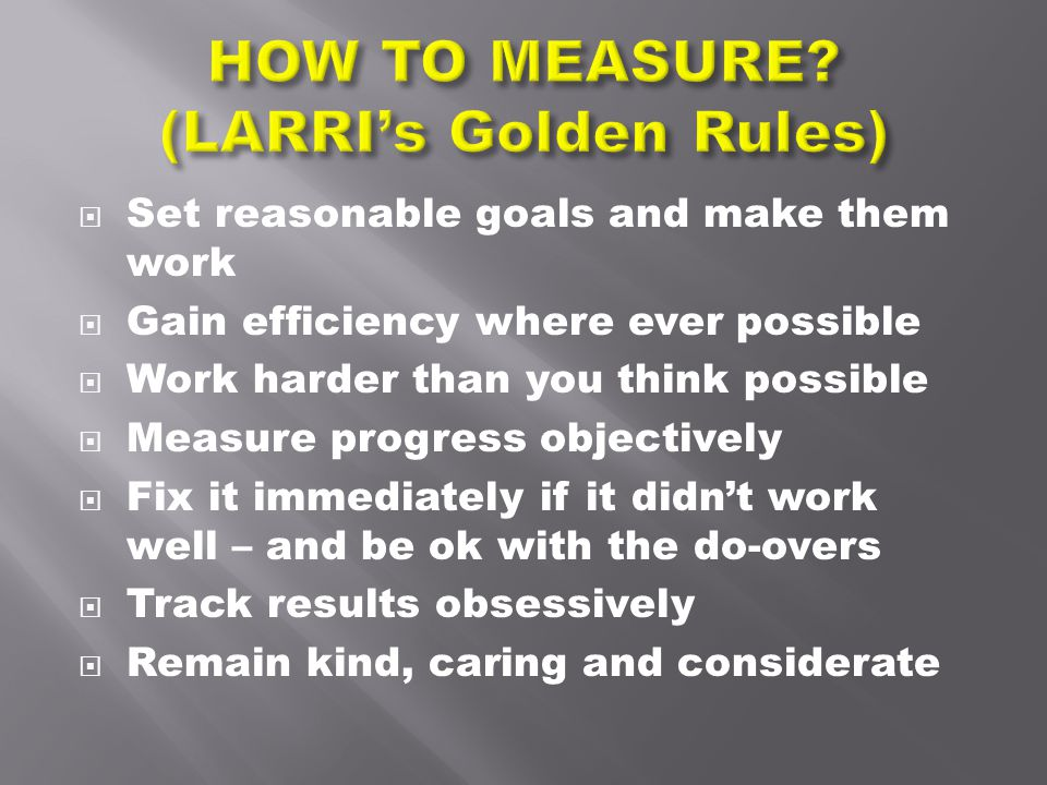  Set reasonable goals and make them work  Gain efficiency where ever possible  Work harder than you think possible  Measure progress objectively 