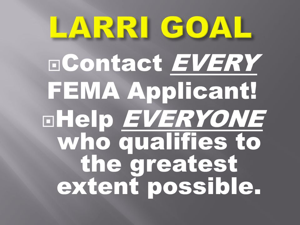  Contact EVERY FEMA Applicant!  Help EVERYONE who qualifies to the greatest extent possible.